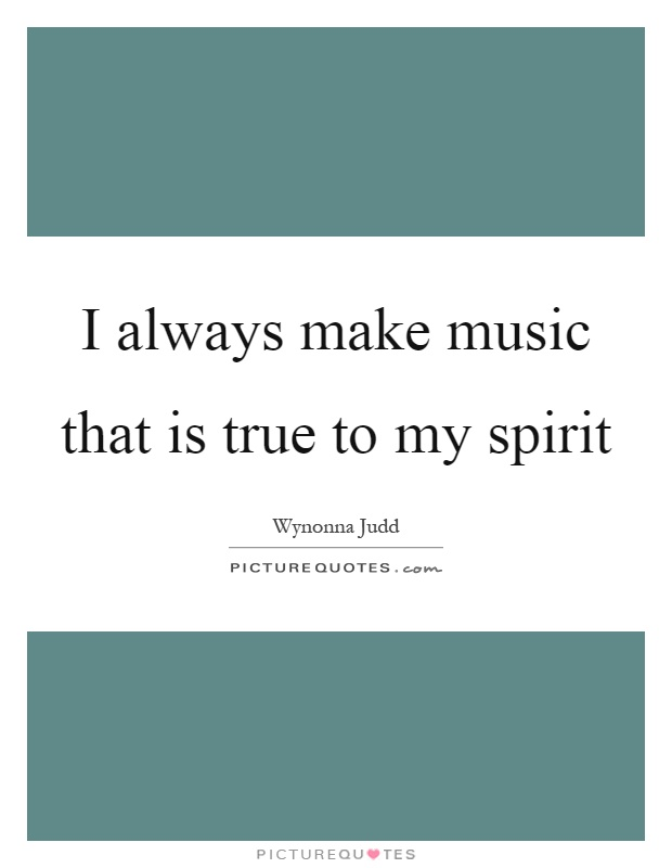 I always make music that is true to my spirit Picture Quote #1