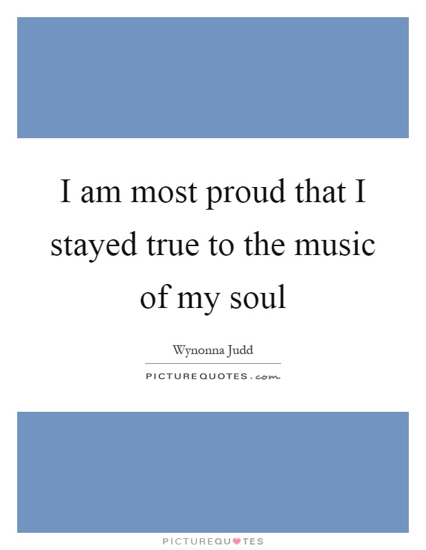 I am most proud that I stayed true to the music of my soul Picture Quote #1