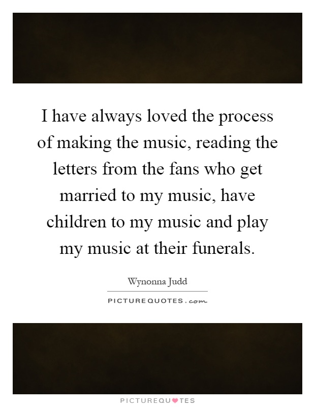 I have always loved the process of making the music, reading the letters from the fans who get married to my music, have children to my music and play my music at their funerals Picture Quote #1
