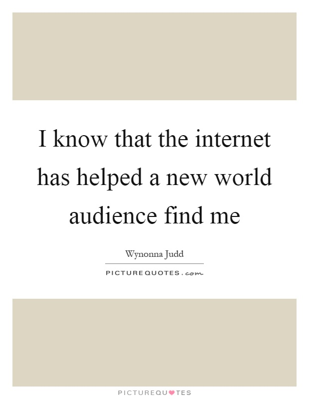 I know that the internet has helped a new world audience find me Picture Quote #1