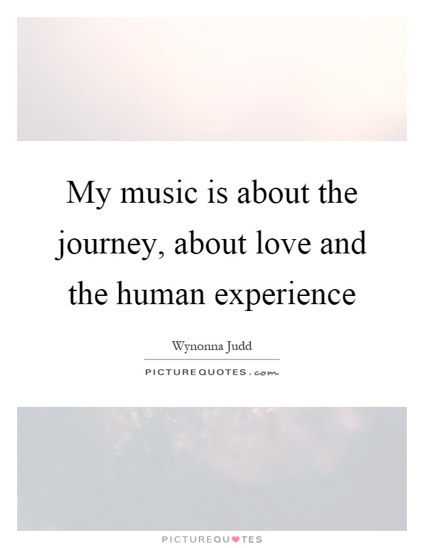 My music is about the journey, about love and the human experience Picture Quote #1