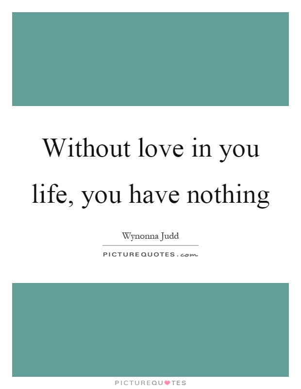 Without love in you life, you have nothing Picture Quote #1