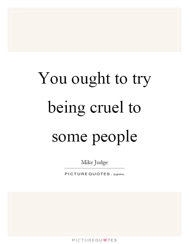 You ought to try being cruel to some people Picture Quote #1