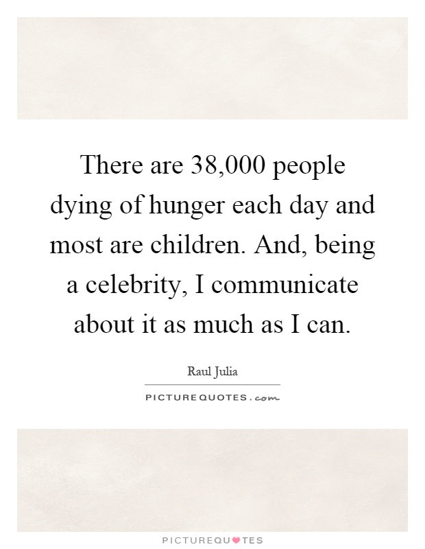 There are 38,000 people dying of hunger each day and most are children. And, being a celebrity, I communicate about it as much as I can Picture Quote #1