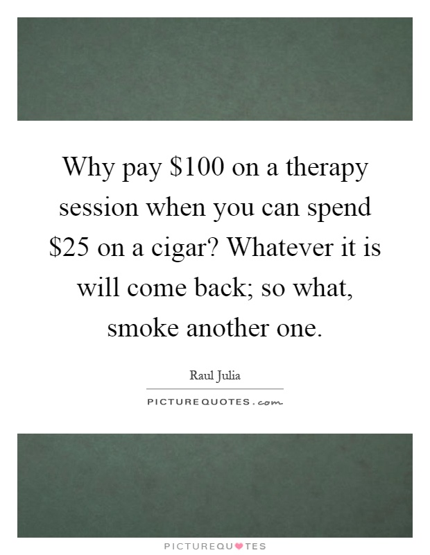 Why pay $100 on a therapy session when you can spend $25 on a cigar? Whatever it is will come back; so what, smoke another one Picture Quote #1