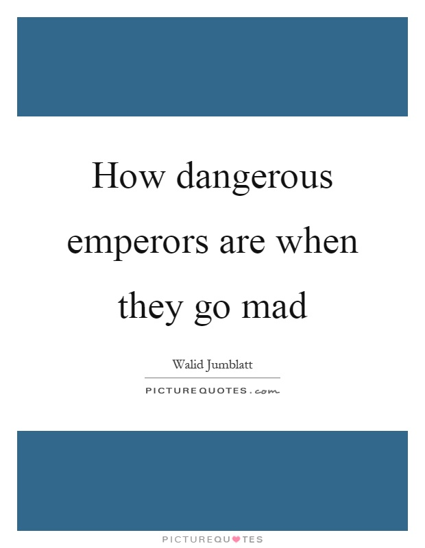 How dangerous emperors are when they go mad Picture Quote #1