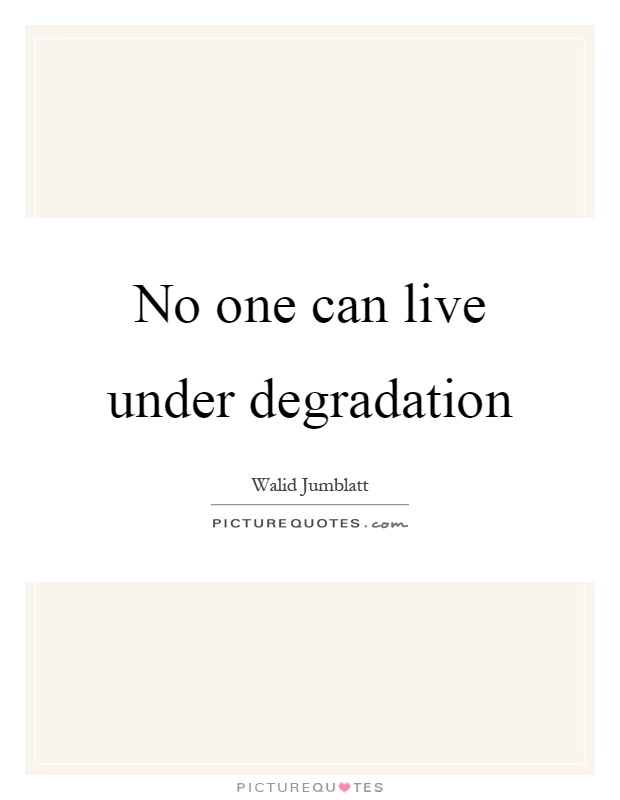 No one can live under degradation Picture Quote #1