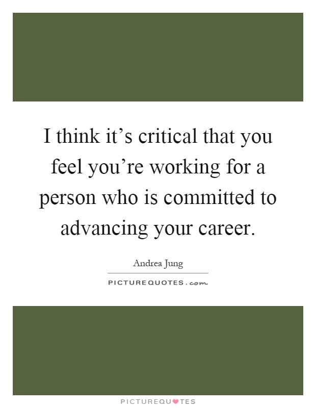 I think it's critical that you feel you're working for a person who is committed to advancing your career Picture Quote #1