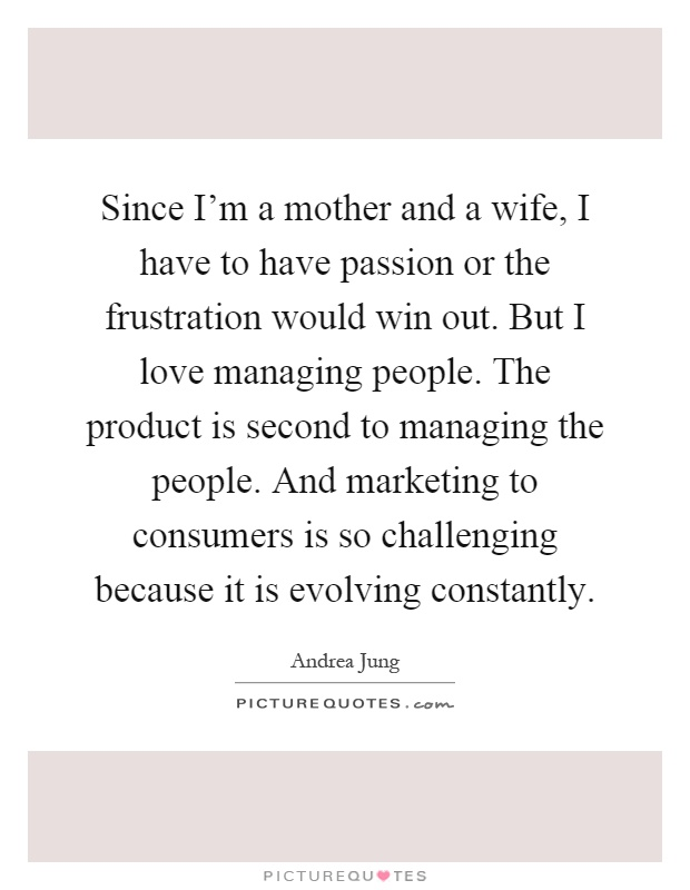 Since I'm a mother and a wife, I have to have passion or the frustration would win out. But I love managing people. The product is second to managing the people. And marketing to consumers is so challenging because it is evolving constantly Picture Quote #1