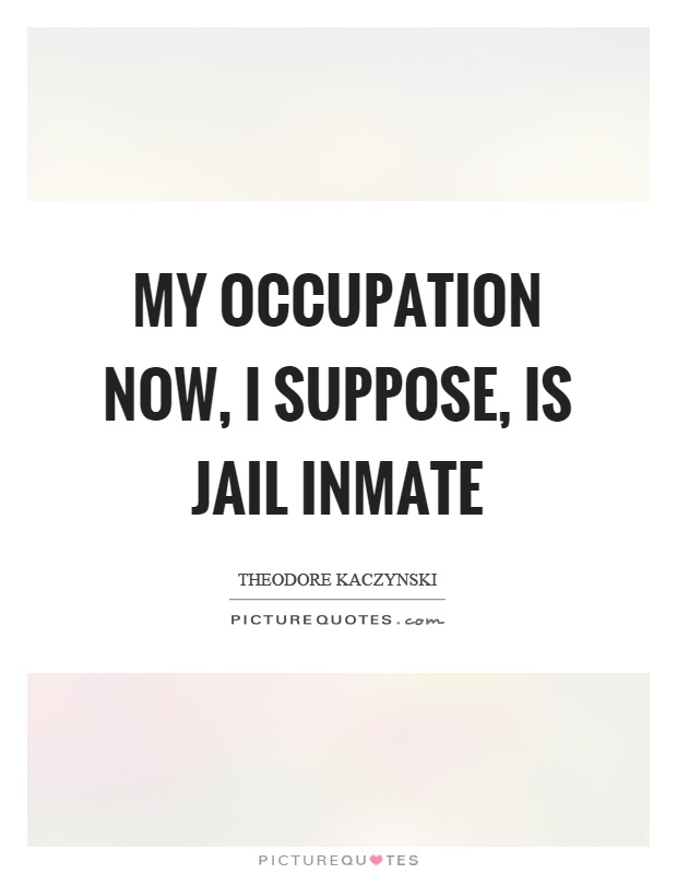 My occupation now, I suppose, is jail inmate Picture Quote #1