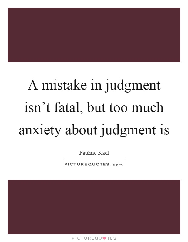 A mistake in judgment isn't fatal, but too much anxiety about judgment is Picture Quote #1