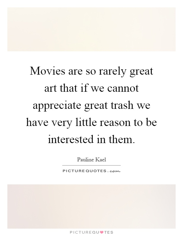 Movies are so rarely great art that if we cannot appreciate great trash we have very little reason to be interested in them Picture Quote #1