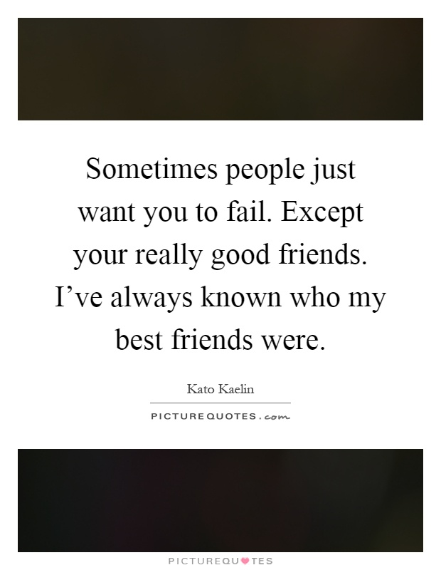 Sometimes people just want you to fail. Except your really good friends. I've always known who my best friends were Picture Quote #1