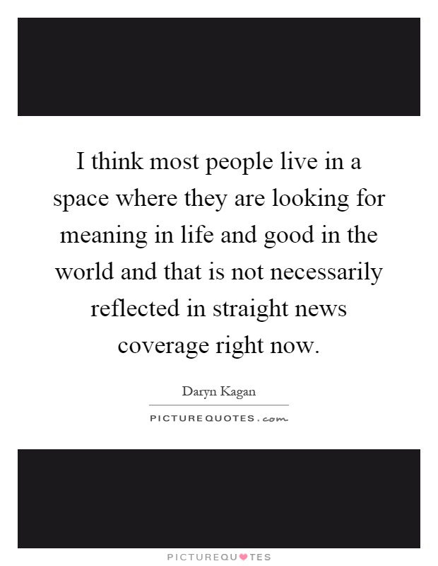 I think most people live in a space where they are looking for meaning in life and good in the world and that is not necessarily reflected in straight news coverage right now Picture Quote #1