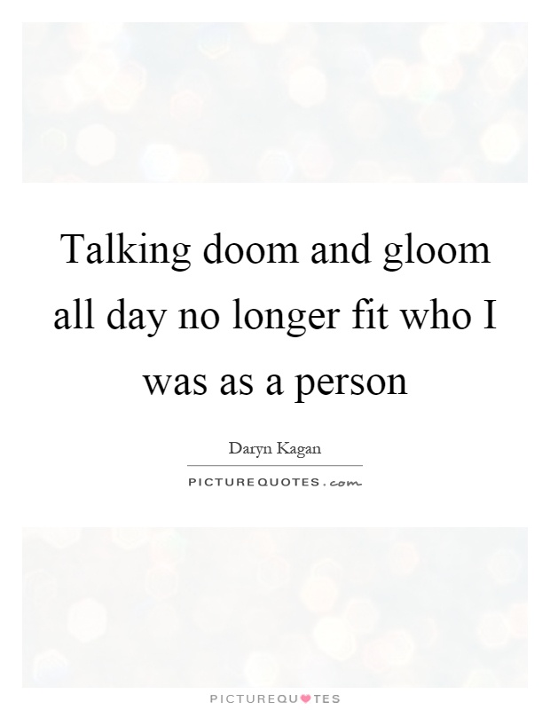 Talking doom and gloom all day no longer fit who I was as a person Picture Quote #1