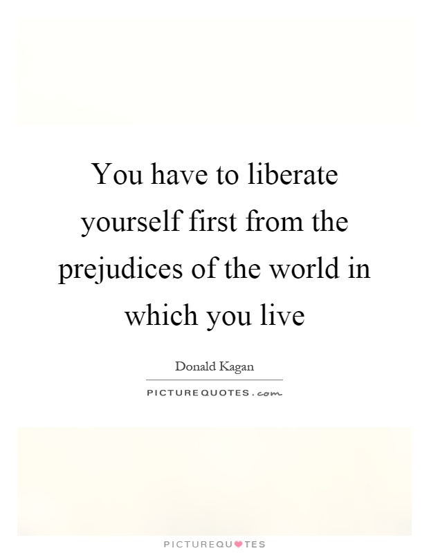You have to liberate yourself first from the prejudices of the world in which you live Picture Quote #1