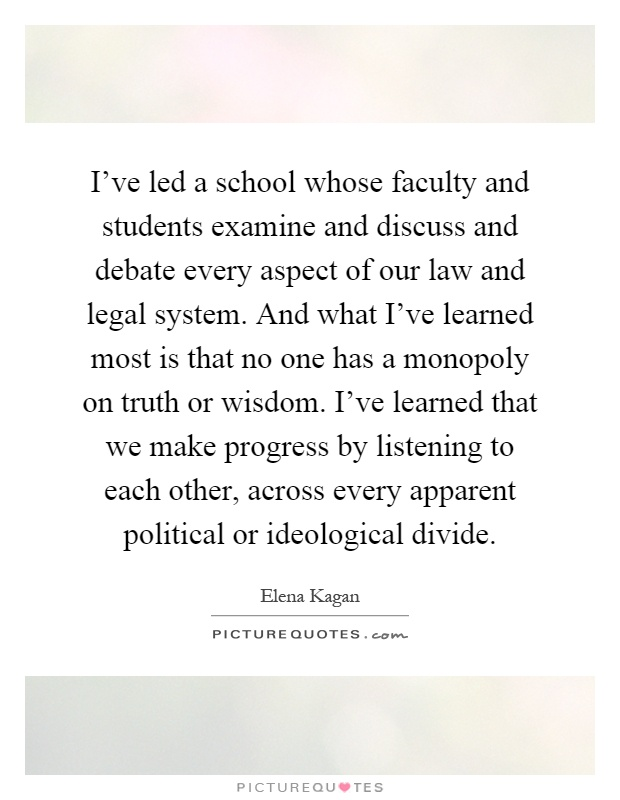 I've led a school whose faculty and students examine and discuss and debate every aspect of our law and legal system. And what I've learned most is that no one has a monopoly on truth or wisdom. I've learned that we make progress by listening to each other, across every apparent political or ideological divide Picture Quote #1