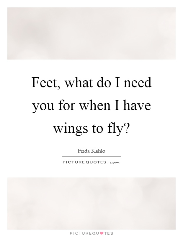 Feet, what do I need you for when I have wings to fly? Picture Quote #1
