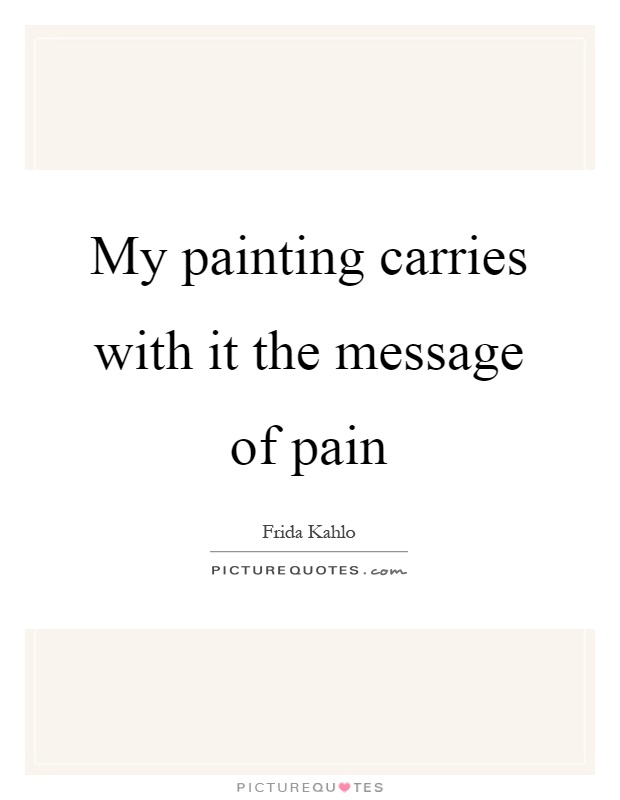 My painting carries with it the message of pain Picture Quote #1