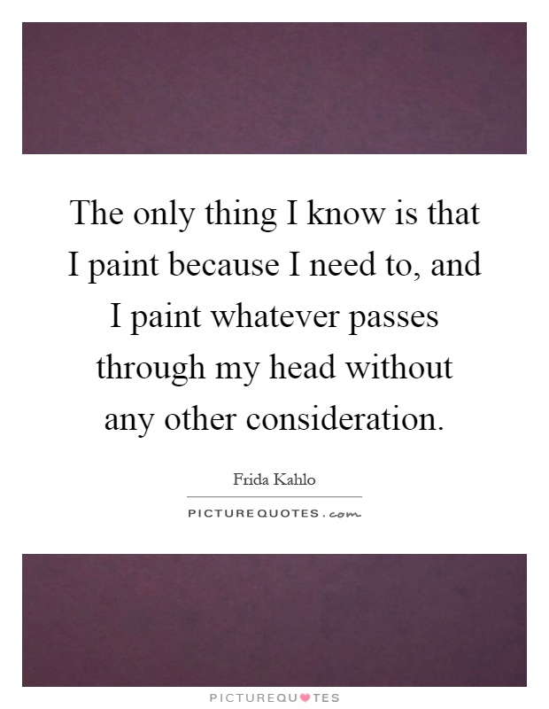 The only thing I know is that I paint because I need to, and I paint whatever passes through my head without any other consideration Picture Quote #1