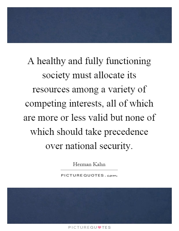A healthy and fully functioning society must allocate its resources among a variety of competing interests, all of which are more or less valid but none of which should take precedence over national security Picture Quote #1