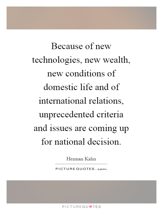 Because of new technologies, new wealth, new conditions of domestic life and of international relations, unprecedented criteria and issues are coming up for national decision Picture Quote #1