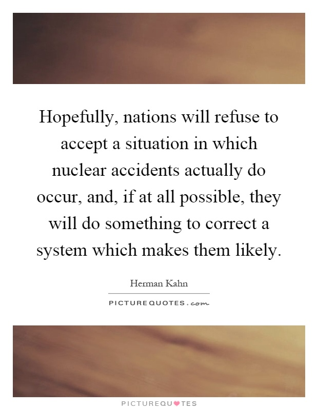 Hopefully, nations will refuse to accept a situation in which nuclear accidents actually do occur, and, if at all possible, they will do something to correct a system which makes them likely Picture Quote #1