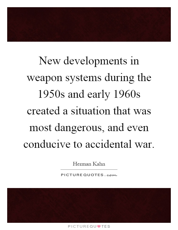 New developments in weapon systems during the 1950s and early 1960s created a situation that was most dangerous, and even conducive to accidental war Picture Quote #1