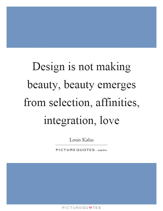 Design is not making beauty, beauty emerges from selection, affinities, integration, love Picture Quote #1