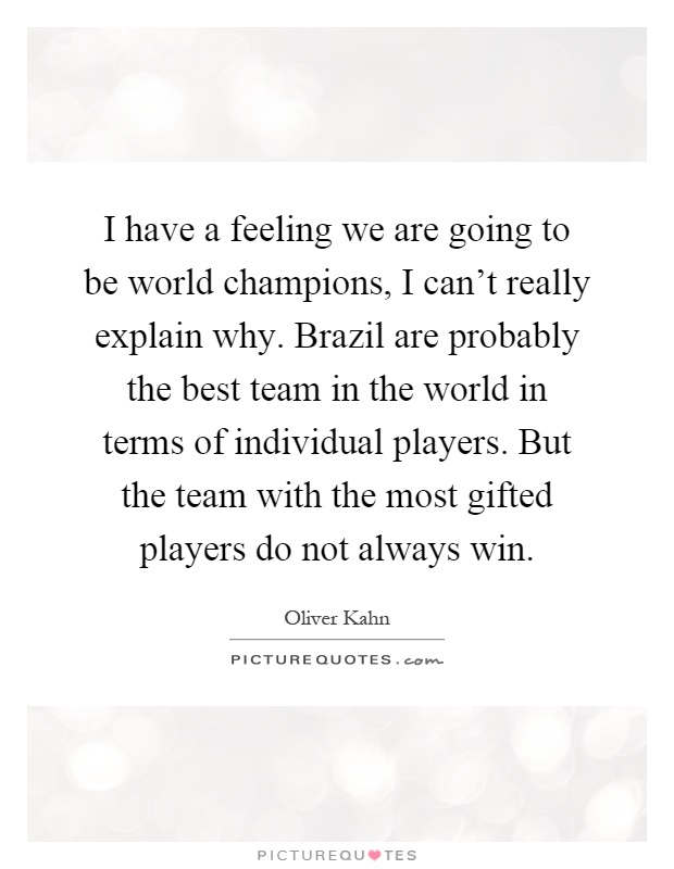 I have a feeling we are going to be world champions, I can't really explain why. Brazil are probably the best team in the world in terms of individual players. But the team with the most gifted players do not always win Picture Quote #1