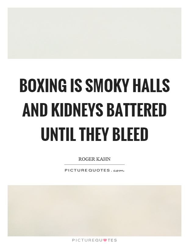 Boxing is smoky halls and kidneys battered until they bleed Picture Quote #1