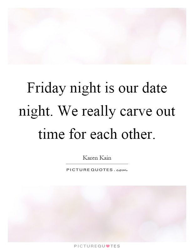 Friday night is our date night. We really carve out time for each other Picture Quote #1