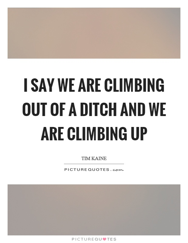 I say we are climbing out of a ditch and we are climbing up Picture Quote #1