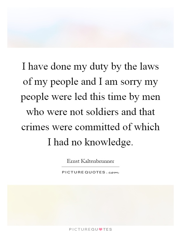 I have done my duty by the laws of my people and I am sorry my people were led this time by men who were not soldiers and that crimes were committed of which I had no knowledge Picture Quote #1