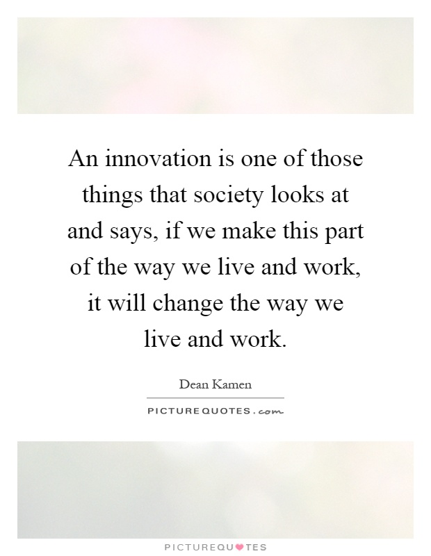 An innovation is one of those things that society looks at and says, if we make this part of the way we live and work, it will change the way we live and work Picture Quote #1