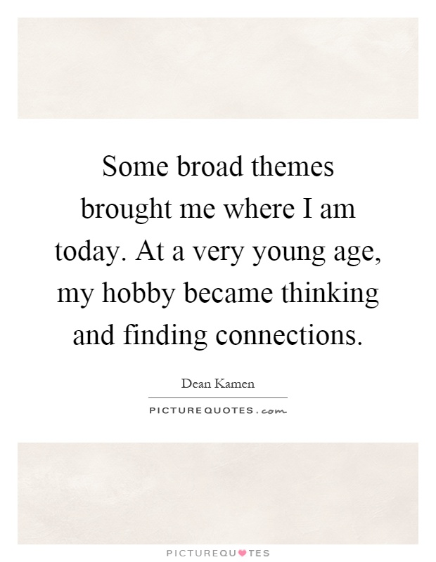Some broad themes brought me where I am today. At a very young age, my hobby became thinking and finding connections Picture Quote #1