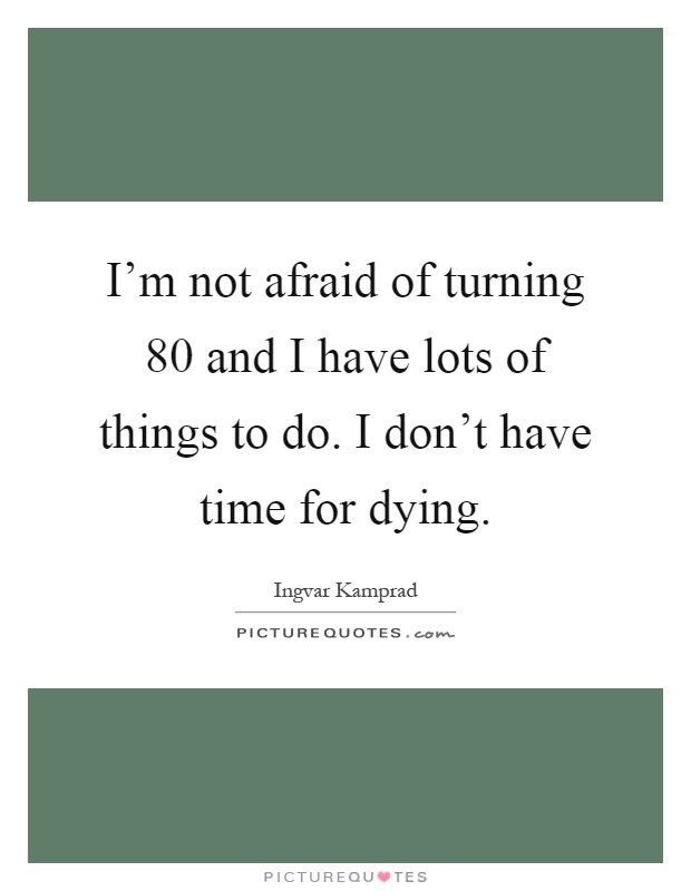 I'm not afraid of turning 80 and I have lots of things to do. I don't have time for dying Picture Quote #1