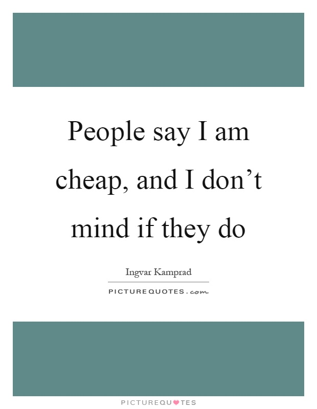 People say I am cheap, and I don't mind if they do Picture Quote #1