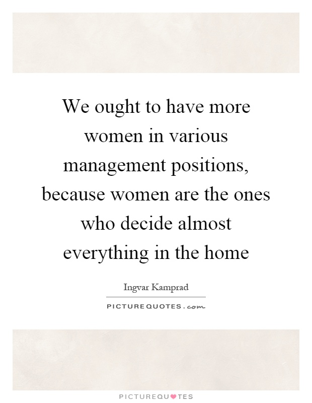 We ought to have more women in various management positions, because women are the ones who decide almost everything in the home Picture Quote #1