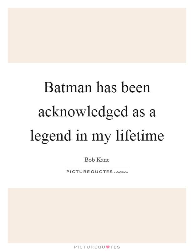 Batman has been acknowledged as a legend in my lifetime Picture Quote #1