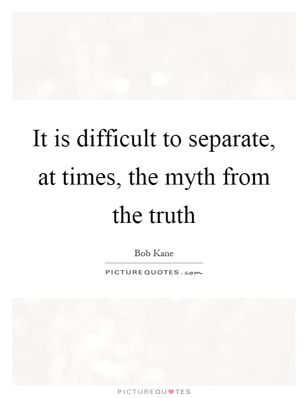 It is difficult to separate, at times, the myth from the truth Picture Quote #1