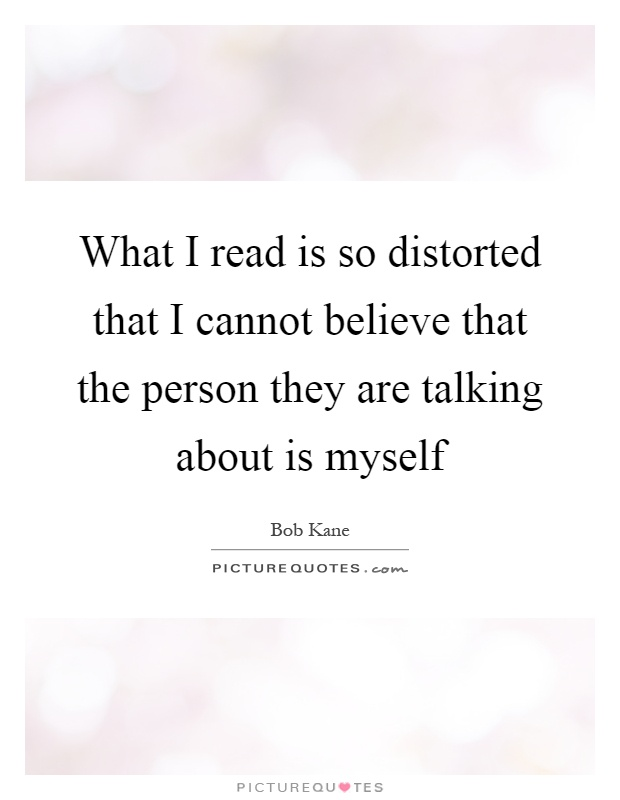 What I read is so distorted that I cannot believe that the person they are talking about is myself Picture Quote #1