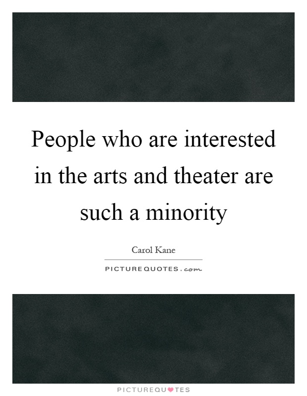 People who are interested in the arts and theater are such a minority Picture Quote #1
