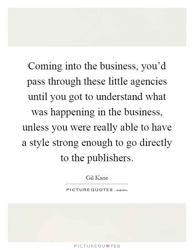 Coming into the business, you'd pass through these little agencies until you got to understand what was happening in the business, unless you were really able to have a style strong enough to go directly to the publishers Picture Quote #1