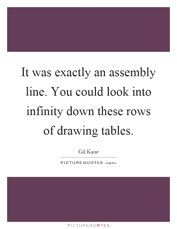 It was exactly an assembly line. You could look into infinity down these rows of drawing tables Picture Quote #1