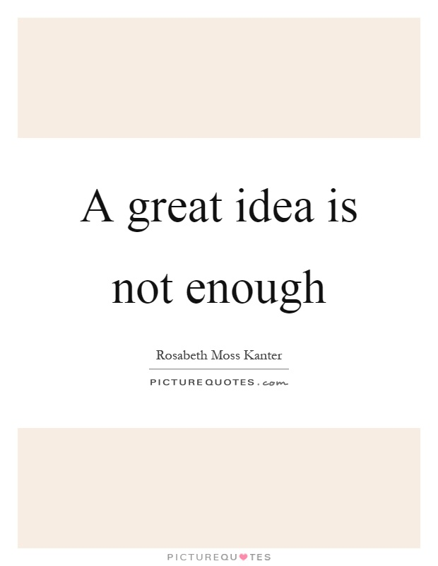 A great idea is not enough Picture Quote #1