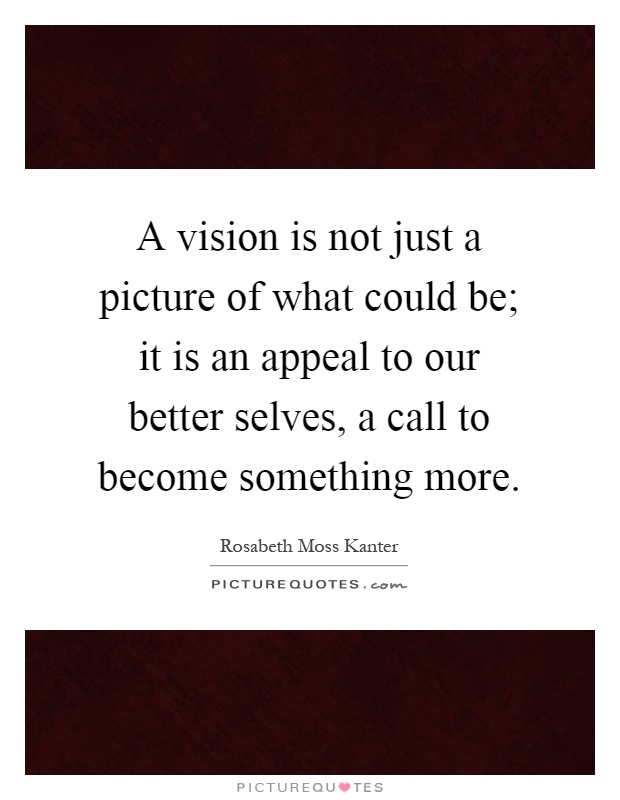 A vision is not just a picture of what could be; it is an appeal to our better selves, a call to become something more Picture Quote #1