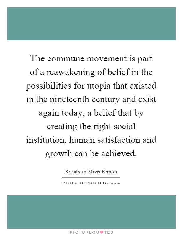 The commune movement is part of a reawakening of belief in the possibilities for utopia that existed in the nineteenth century and exist again today, a belief that by creating the right social institution, human satisfaction and growth can be achieved Picture Quote #1