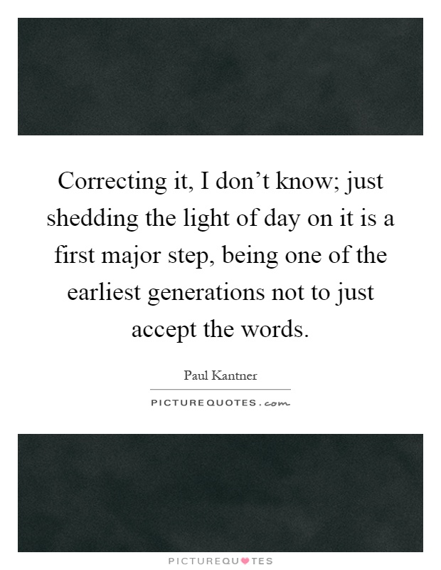 Correcting it, I don't know; just shedding the light of day on it is a first major step, being one of the earliest generations not to just accept the words Picture Quote #1