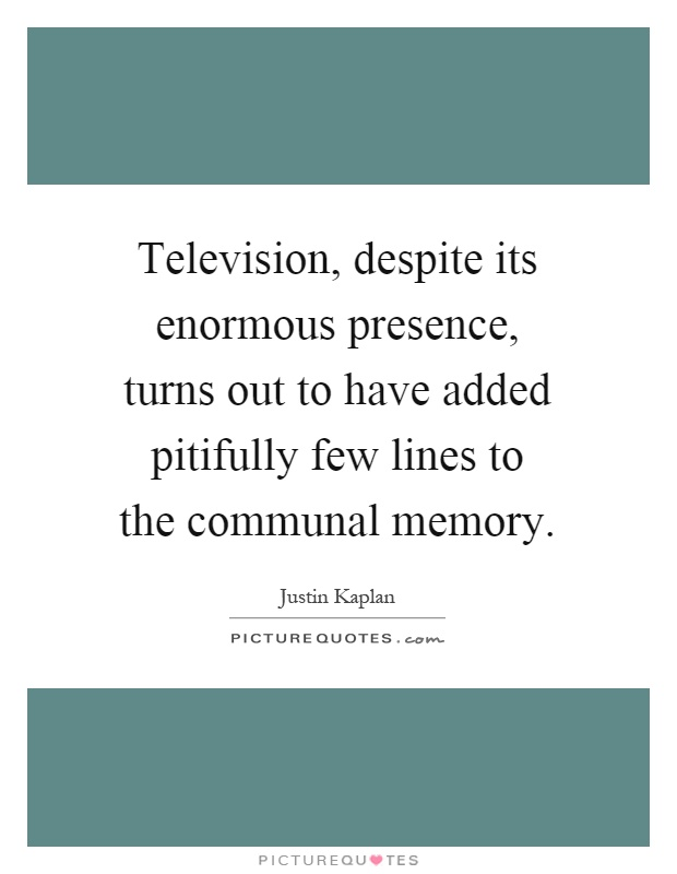 Television, despite its enormous presence, turns out to have... | Picture Quotes